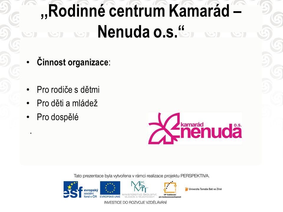 """• Činnost organizace : • Pro rodiče s dětmi • Pro děti a mládež • Pro dospělé.,,Rodinné centrum Kamarád – Nenuda o.s."""""""