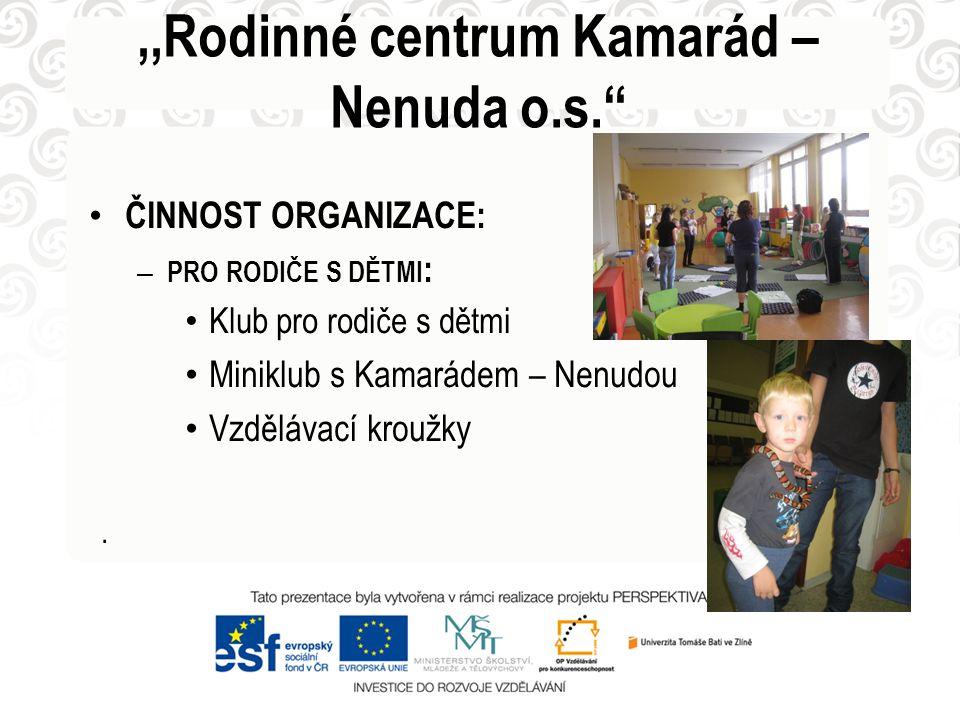 • ČINNOST ORGANIZACE: – PRO RODIČE S DĚTMI : • Klub pro rodiče s dětmi • Miniklub s Kamarádem – Nenudou • Vzdělávací kroužky.,,Rodinné centrum Kamarád
