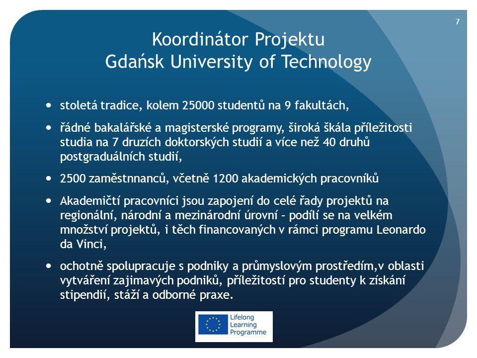 Koordinátor Projektu Gdańsk University of Technology  stoletá tradice, kolem 25000 studentů na 9 fakultách,  řádné bakalářské a magisterské programy, široká škála příležitosti studia na 7 druzích doktorských studií a více než 40 druhů postgraduálních studií,  2500 zaměstnnanců, včetně 1200 akademických pracovníků  Akademičtí pracovníci jsou zapojení do celé řady projektů na regionální, národní a mezinárodní úrovní – podílí se na velkém množství projektů, i těch financovaných v rámci programu Leonardo da Vinci,  ochotně spolupracuje s podniky a průmyslovým prostředím,v oblasti vytváření zajimavých podniků, příležitostí pro studenty k získání stipendií, stáží a odborné praxe.