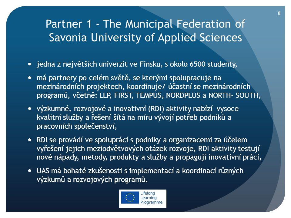 Partner 1 - The Municipal Federation of Savonia University of Applied Sciences  jedna z největších univerzit ve Finsku, s okolo 6500 studenty,  má partnery po celém světě, se kterými spolupracuje na mezinárodních projektech, koordinuje/ účastní se mezinárodních programů, včetně: LLP, FIRST, TEMPUS, NORDPLUS a NORTH- SOUTH,  výzkumné, rozvojové a inovativní (RDI) aktivity nabízí vysoce kvalitní služby a řešení šítá na míru vývojí potřeb podniků a pracovních společenství,  RDI se provádí ve spoluprácí s podniky a organizacemi za účelem vyřešení jejich meziodvětvových otázek rozvoje, RDI aktivity testují nové nápady, metody, produkty a služby a propagují inovativní práci,  UAS má bohaté zkušenosti s implementací a koordinací různých výzkumů a rozvojových programů.