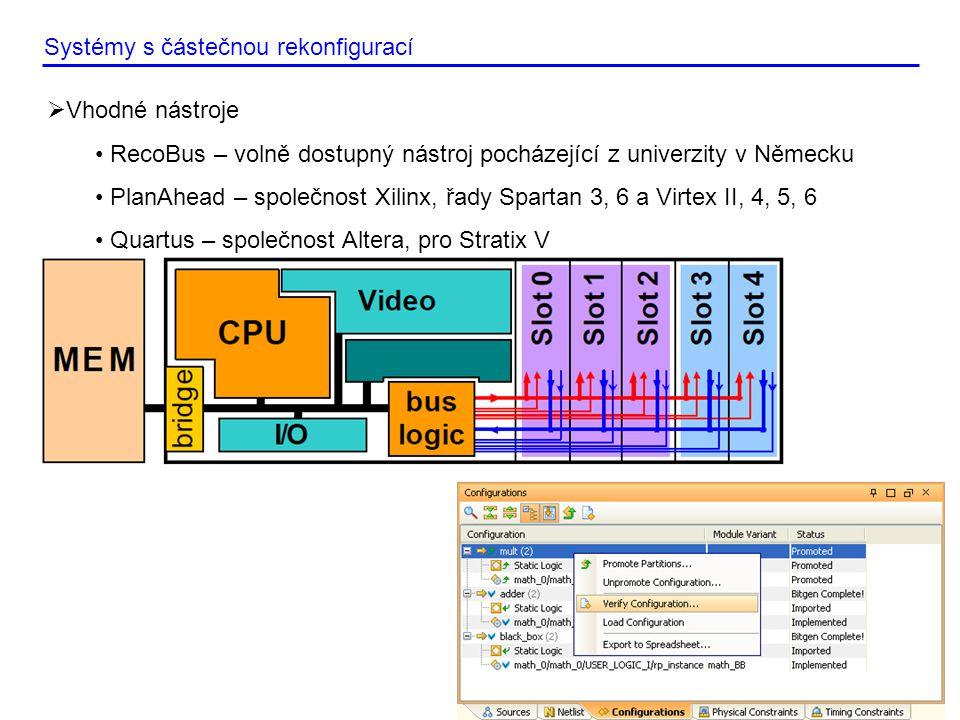  Vhodné nástroje • RecoBus – volně dostupný nástroj pocházející z univerzity v Německu • PlanAhead – společnost Xilinx, řady Spartan 3, 6 a Virtex II, 4, 5, 6 • Quartus – společnost Altera, pro Stratix V Systémy s částečnou rekonfigurací