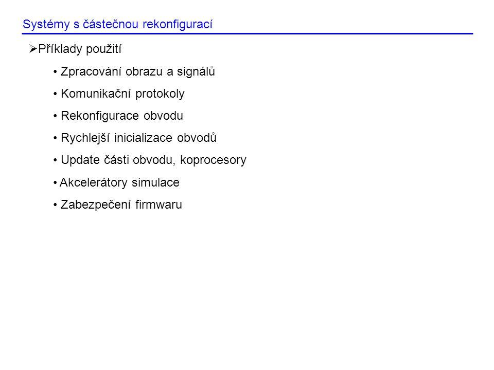  Příklady použití • Zpracování obrazu a signálů • Komunikační protokoly • Rekonfigurace obvodu • Rychlejší inicializace obvodů • Update části obvodu, koprocesory • Akcelerátory simulace • Zabezpečení firmwaru Systémy s částečnou rekonfigurací