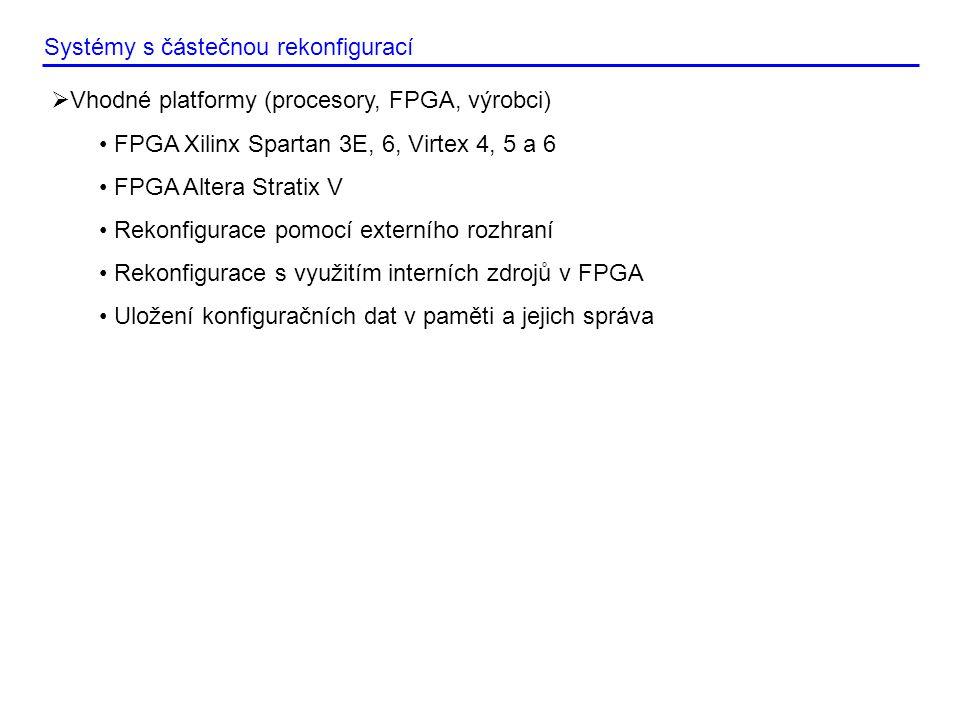 Systémy s částečnou rekonfigurací  Vhodné platformy (procesory, FPGA, výrobci) • FPGA Xilinx Spartan 3E, 6, Virtex 4, 5 a 6 • FPGA Altera Stratix V • Rekonfigurace pomocí externího rozhraní • Rekonfigurace s využitím interních zdrojů v FPGA • Uložení konfiguračních dat v paměti a jejich správa