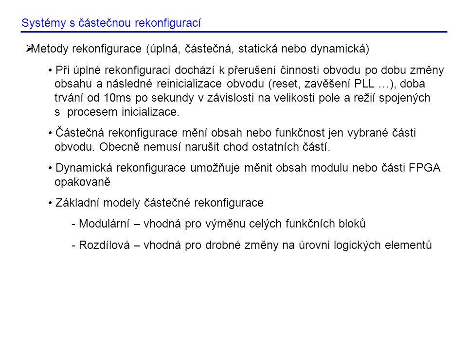 Systémy s částečnou rekonfigurací  Metody rekonfigurace (úplná, částečná, statická nebo dynamická) • Při úplné rekonfiguraci dochází k přerušení činnosti obvodu po dobu změny obsahu a následné reinicializace obvodu (reset, zavěšení PLL …), doba trvání od 10ms po sekundy v závislosti na velikosti pole a režií spojených s procesem inicializace.