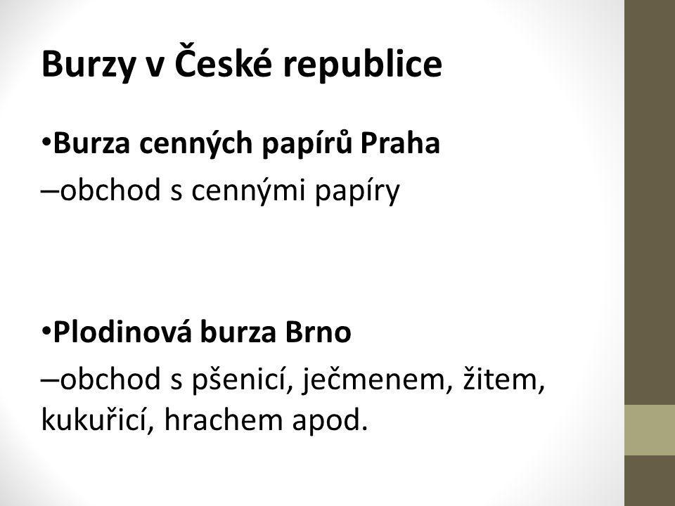 Burzy v České republice • Burza cenných papírů Praha – obchod s cennými papíry • Plodinová burza Brno – obchod s pšenicí, ječmenem, žitem, kukuřicí, hrachem apod.