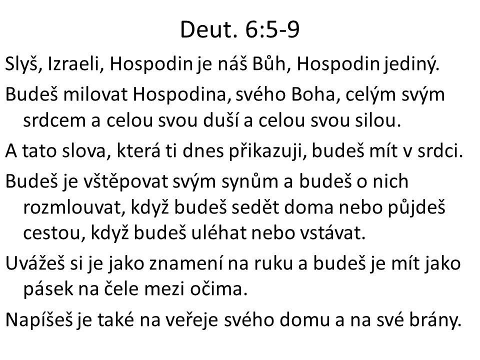 Deut. 6:5-9 Slyš, Izraeli, Hospodin je náš Bůh, Hospodin jediný. Budeš milovat Hospodina, svého Boha, celým svým srdcem a celou svou duší a celou svou