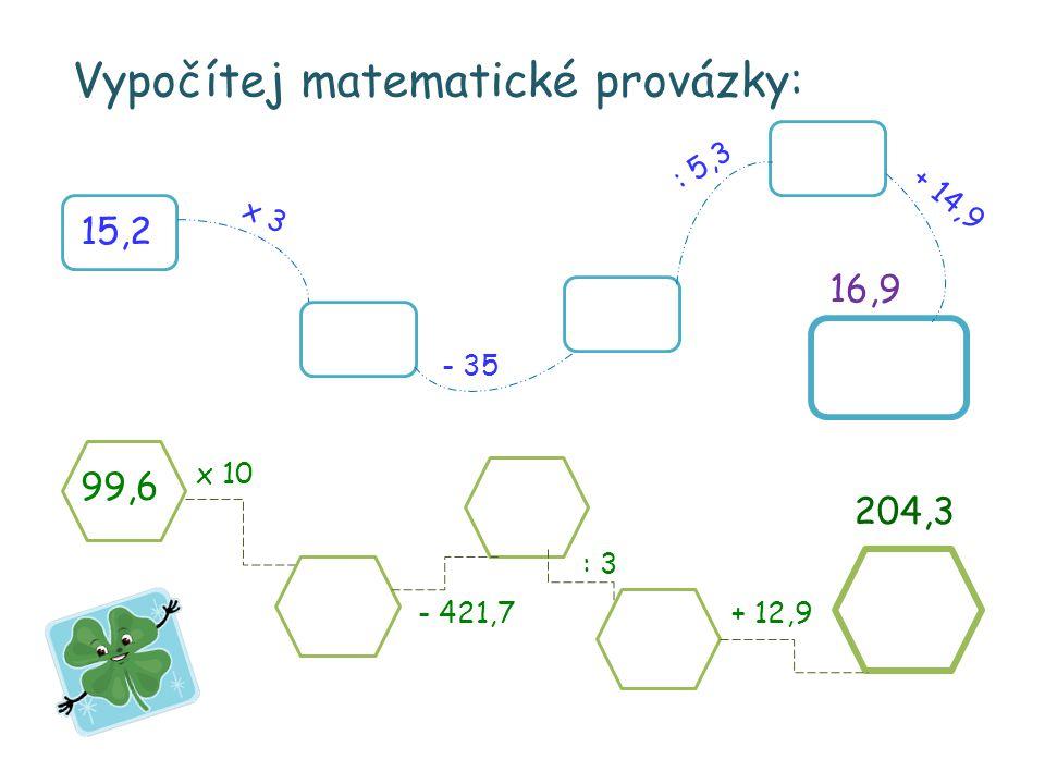 Vypočítej matematické provázky: 15,2 x 3 - 35 : 5,3 + 14,9 16,9 99,6 x 10 - 421,7 : 3 + 12,9 204,3