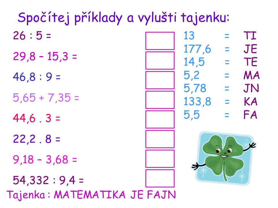 Spočítej příklady a vylušti tajenku: 26 : 5 = 29,8 – 15,3 = 46,8 : 9 = 5,65 + 7,35 = 44,6.