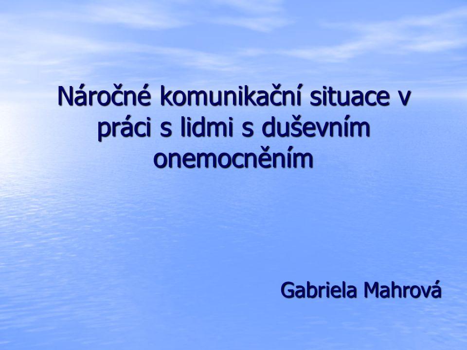 Náročné komunikační situace v práci s lidmi s duševním onemocněním Gabriela Mahrová