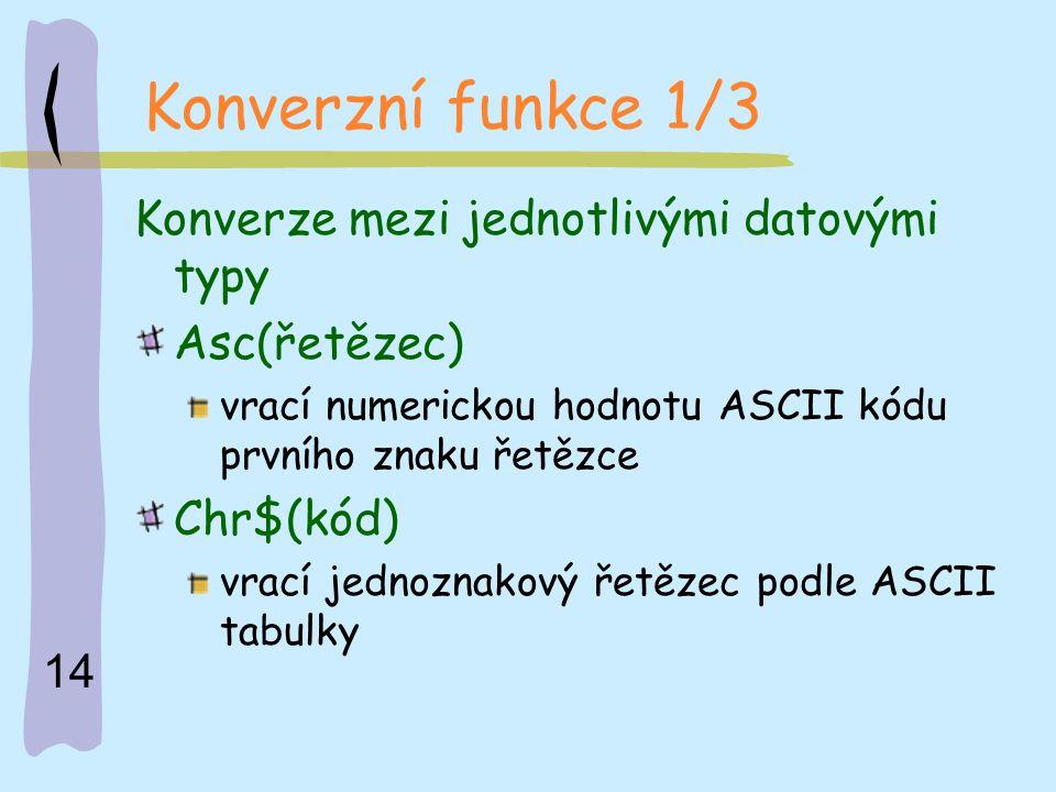 14 Konverzní funkce 1/3 Konverze mezi jednotlivými datovými typy Asc(řetězec) vrací numerickou hodnotu ASCII kódu prvního znaku řetězce Chr$(kód) vrac