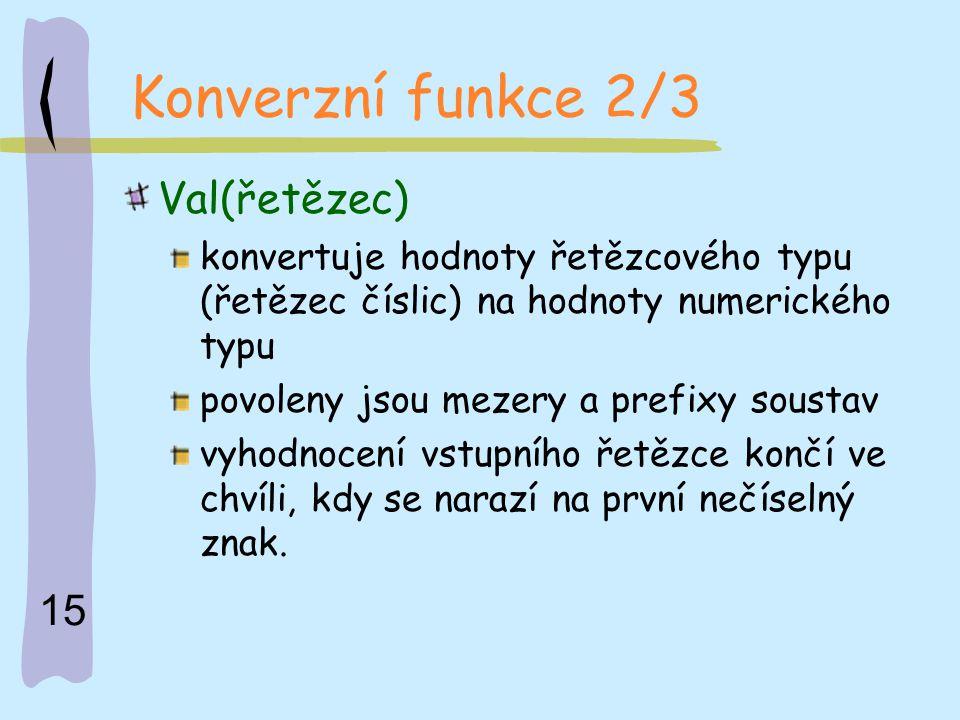 15 Konverzní funkce 2/3 Val(řetězec) konvertuje hodnoty řetězcového typu (řetězec číslic) na hodnoty numerického typu povoleny jsou mezery a prefixy s