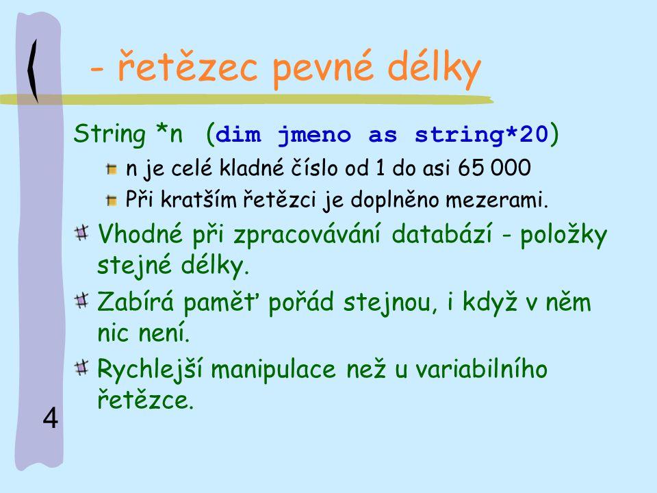 4 - řetězec pevné délky String *n ( dim jmeno as string*20 ) n je celé kladné číslo od 1 do asi 65 000 Při kratším řetězci je doplněno mezerami. Vhodn
