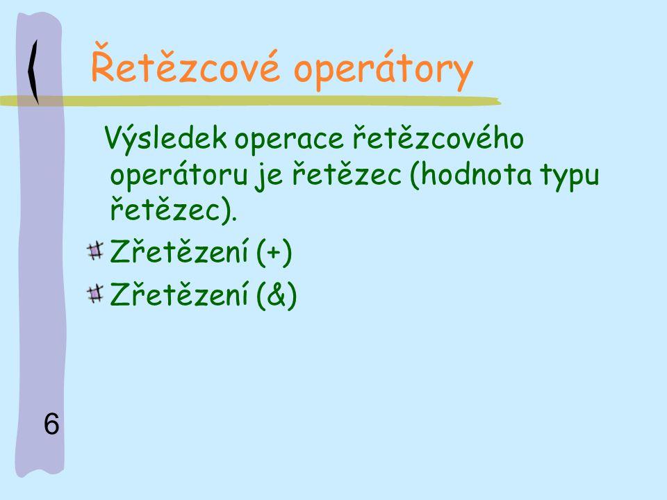 6 Řetězcové operátory Výsledek operace řetězcového operátoru je řetězec (hodnota typu řetězec). Zřetězení (+) Zřetězení (&)