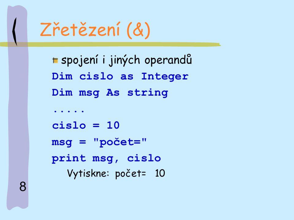 8 Zřetězení (&) spojení i jiných operandů Dim cislo as Integer Dim msg As string..... cislo = 10 msg =