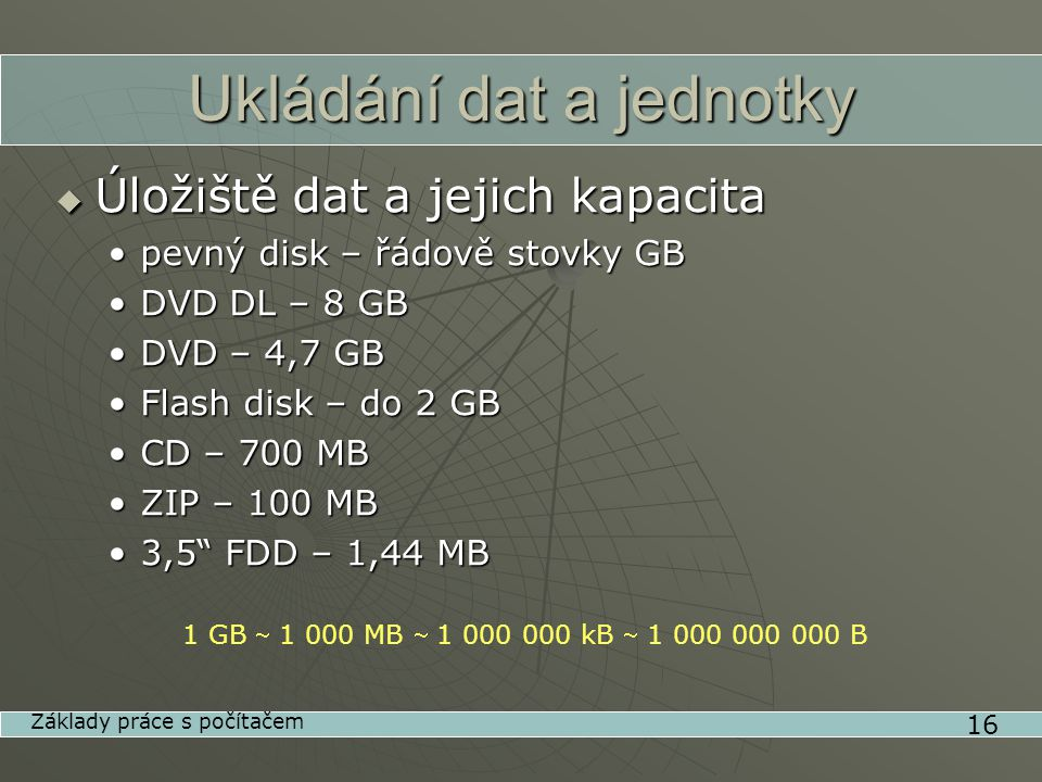 Ukládání dat a jednotky  Úložiště dat a jejich kapacita •pevný disk – řádově stovky GB •DVD DL – 8 GB •DVD – 4,7 GB •Flash disk – do 2 GB •CD – 700 MB •ZIP – 100 MB •3,5 FDD – 1,44 MB 16 Základy práce s počítačem 1 GB  MB  kB  B
