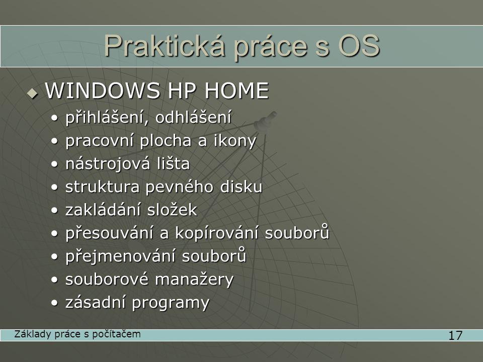 Praktická práce s OS  WINDOWS HP HOME •přihlášení, odhlášení •pracovní plocha a ikony •nástrojová lišta •struktura pevného disku •zakládání složek •přesouvání a kopírování souborů •přejmenování souborů •souborové manažery •zásadní programy 17 Základy práce s počítačem