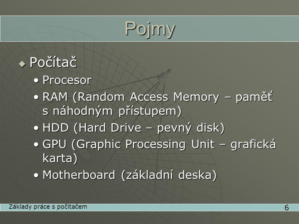 Pojmy  Počítač •Procesor •RAM (Random Access Memory – paměť s náhodným přístupem) •HDD (Hard Drive – pevný disk) •GPU (Graphic Processing Unit – grafická karta) •Motherboard (základní deska) 6 Základy práce s počítačem