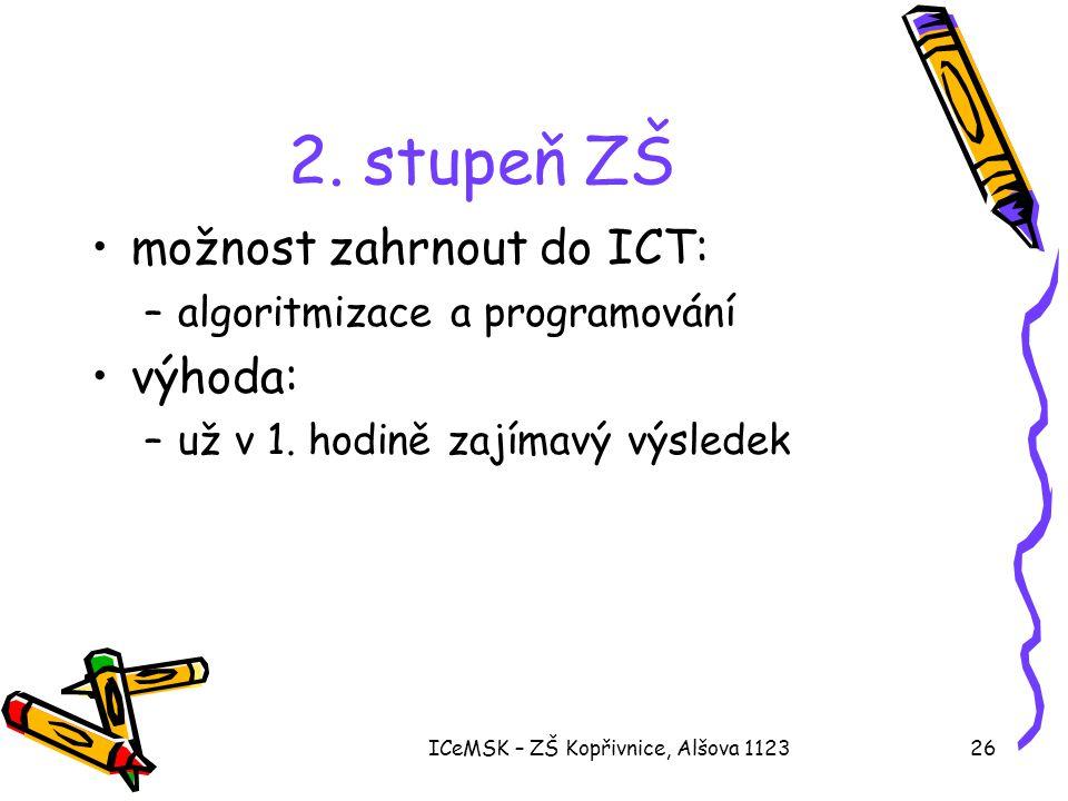 ICeMSK – ZŠ Kopřivnice, Alšova 112326 2. stupeň ZŠ •možnost zahrnout do ICT: –algoritmizace a programování •výhoda: –už v 1. hodině zajímavý výsledek