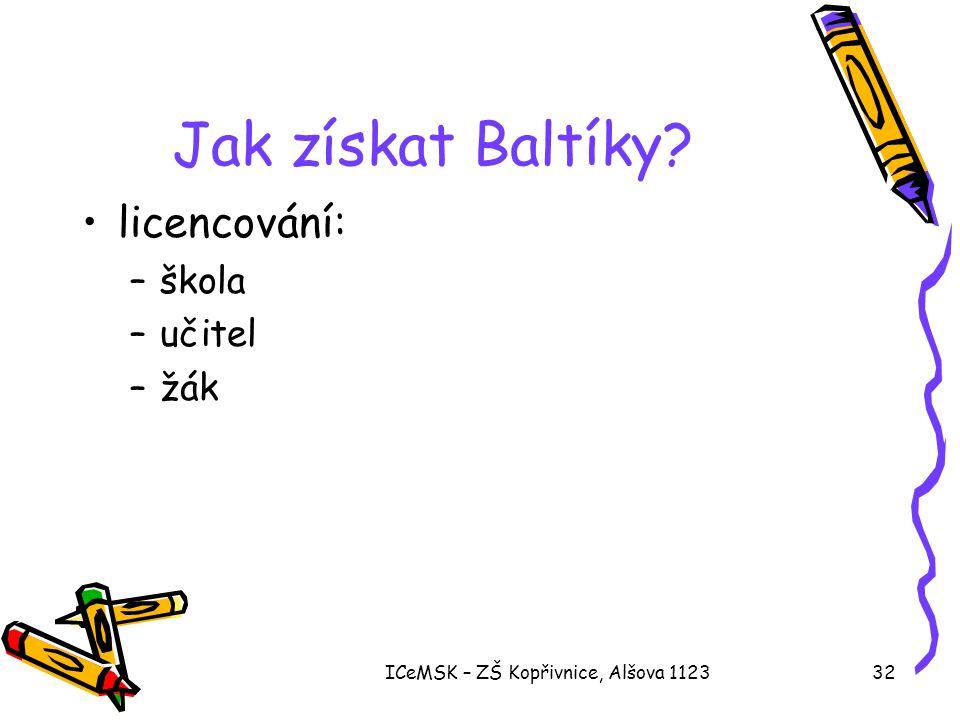 ICeMSK – ZŠ Kopřivnice, Alšova 112332 Jak získat Baltíky? •licencování: –škola –učitel –žák