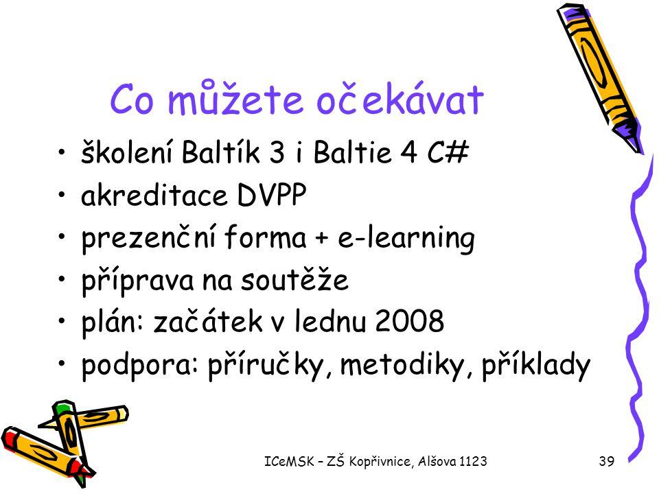 ICeMSK – ZŠ Kopřivnice, Alšova 112339 Co můžete očekávat •školení Baltík 3 i Baltie 4 C# •akreditace DVPP •prezenční forma + e-learning •příprava na soutěže •plán: začátek v lednu 2008 •podpora: příručky, metodiky, příklady