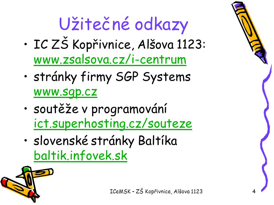 ICeMSK – ZŠ Kopřivnice, Alšova 11234 Užitečné odkazy •IC ZŠ Kopřivnice, Alšova 1123: www.zsalsova.cz/i-centrum www.zsalsova.cz/i-centrum •stránky firmy SGP Systems www.sgp.cz www.sgp.cz •soutěže v programování ict.superhosting.cz/souteze ict.superhosting.cz/souteze •slovenské stránky Baltíka baltik.infovek.sk baltik.infovek.sk