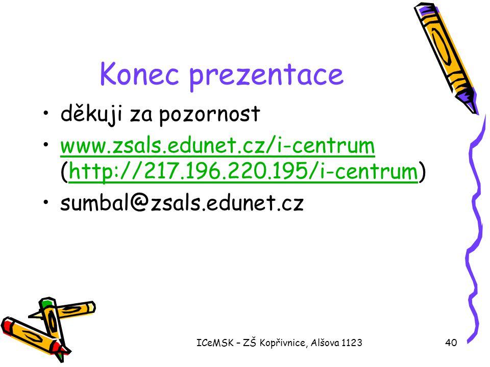 ICeMSK – ZŠ Kopřivnice, Alšova 112340 Konec prezentace •děkuji za pozornost •www.zsals.edunet.cz/i-centrum (http://217.196.220.195/i-centrum)www.zsals.edunet.cz/i-centrumhttp://217.196.220.195/i-centrum •sumbal@zsals.edunet.cz