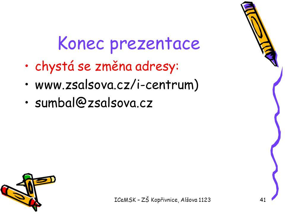 ICeMSK – ZŠ Kopřivnice, Alšova 112341 Konec prezentace •chystá se změna adresy: •www.zsalsova.cz/i-centrum) •sumbal@zsalsova.cz