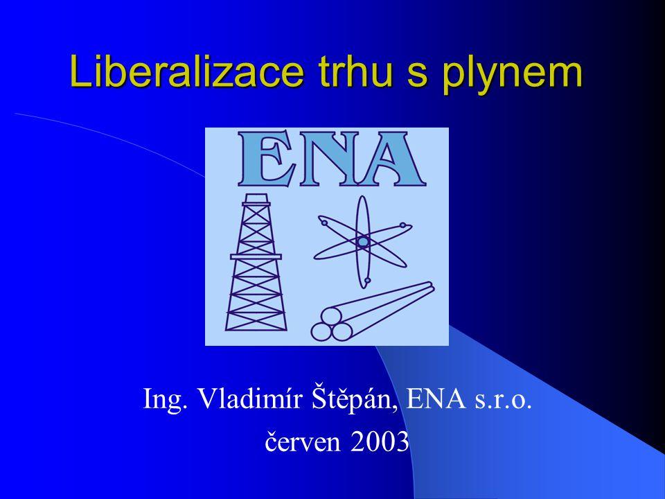 Liberalizace trhu s plynem Ing. Vladimír Štěpán, ENA s.r.o. červen 2003