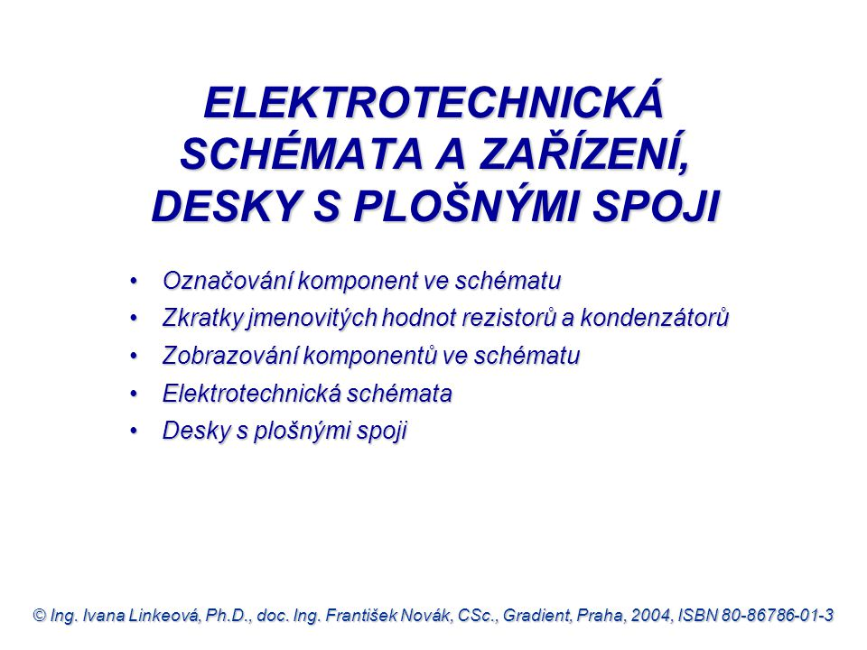 © Ing. Ivana Linkeová, Ph.D., doc. Ing. František Novák, CSc., Gradient, Praha, 2004, ISBN 80-86786-01-3 ELEKTROTECHNICKÁ SCHÉMATA A ZAŘÍZENÍ, DESKY S