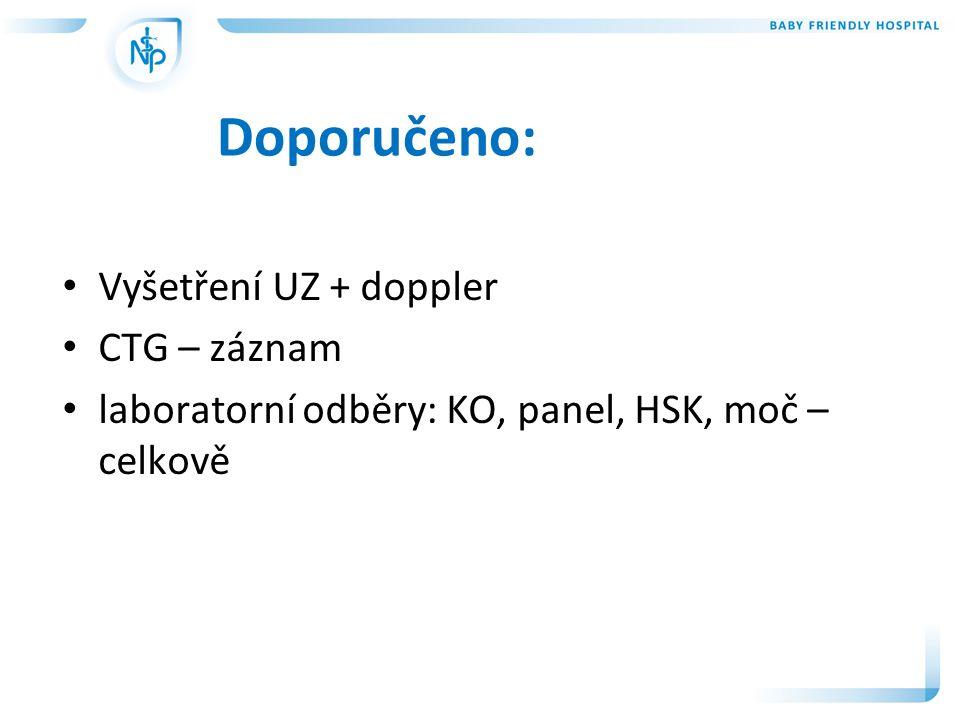 Doporučeno: • Vyšetření UZ + doppler • CTG – záznam • laboratorní odběry: KO, panel, HSK, moč – celkově