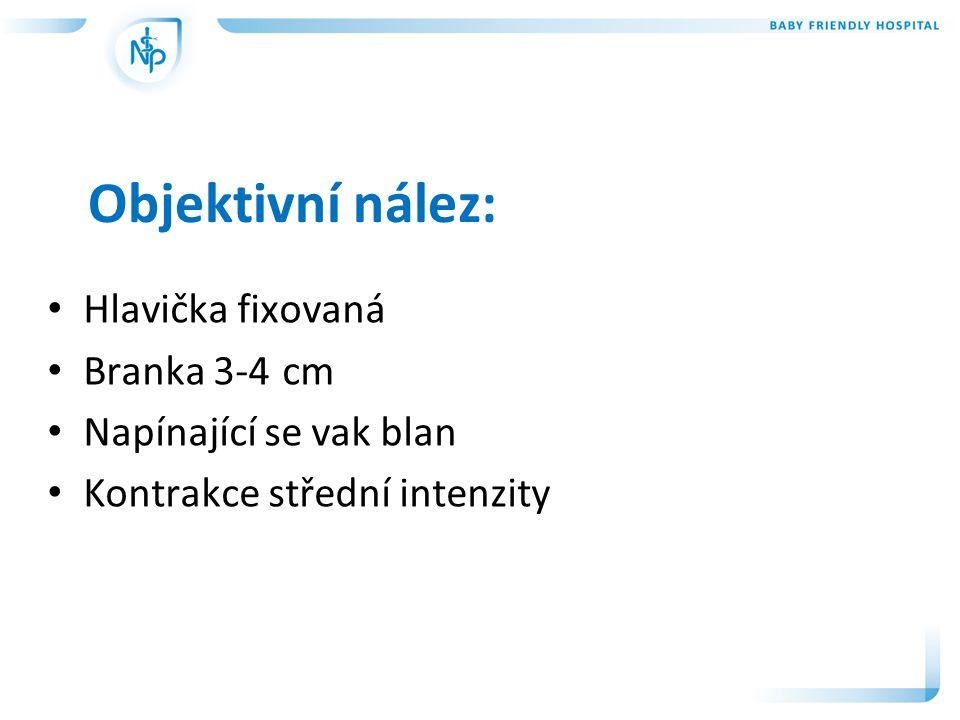 Objektivní nález: • Hlavička fixovaná • Branka 3-4 cm • Napínající se vak blan • Kontrakce střední intenzity
