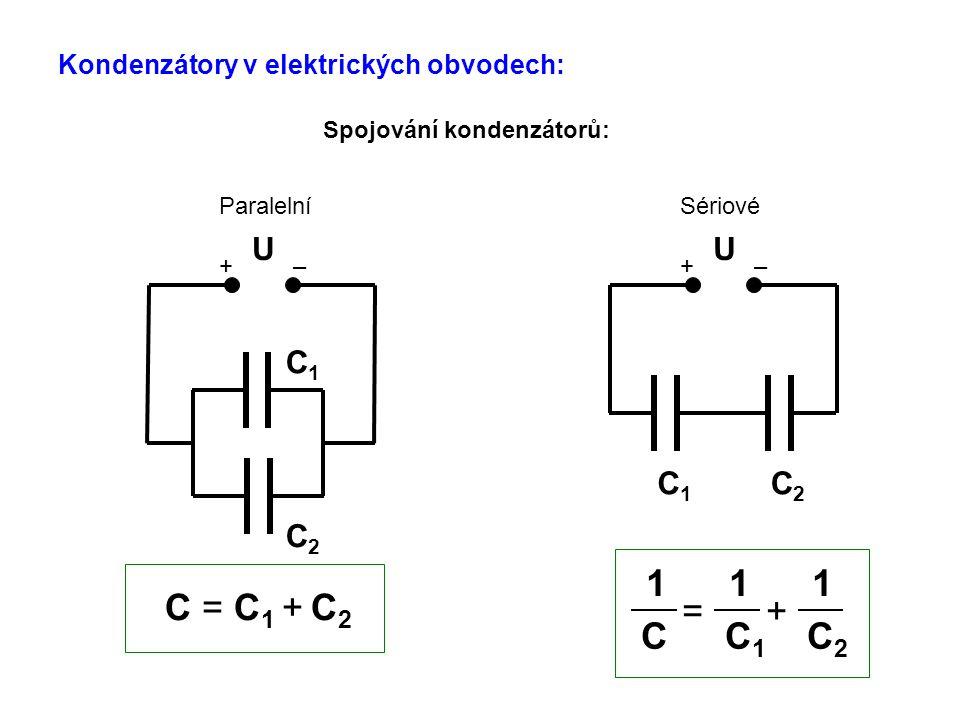 Kondenzátory v elektrických obvodech: Spojování kondenzátorů: + – C1C1 C2C2 U Sériové + – C1C1 C2C2 U Paralelní C = C 1 + C 2 C C 1 C 2 = + 1 1 1