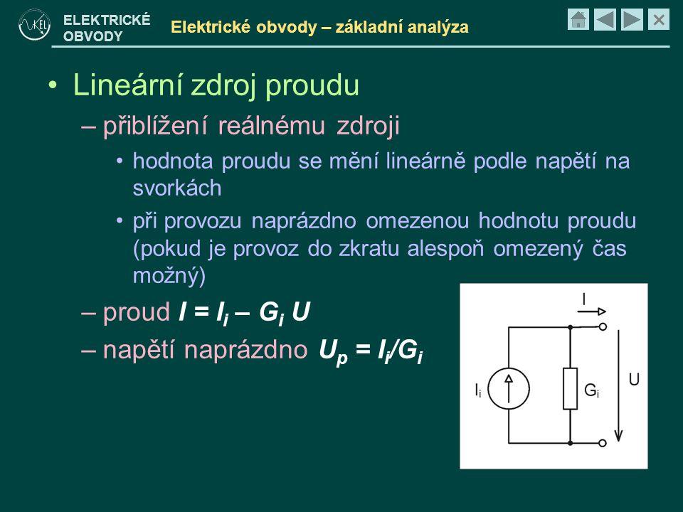 × ELEKTRICKÉ OBVODY Elektrické obvody – základní analýza •Lineární zdroj proudu –přiblížení reálnému zdroji •hodnota proudu se mění lineárně podle napětí na svorkách •při provozu naprázdno omezenou hodnotu proudu (pokud je provoz do zkratu alespoň omezený čas možný) –proud I = I i – G i U –napětí naprázdno U p = I i /G i