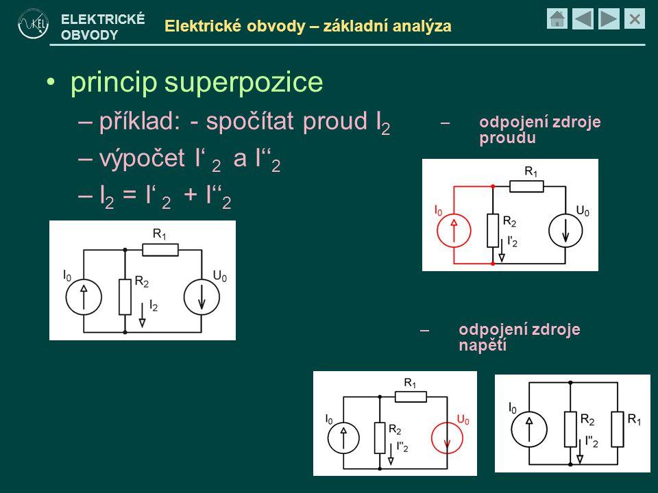 × ELEKTRICKÉ OBVODY Elektrické obvody – základní analýza •princip superpozice –příklad: - spočítat proud I 2 –výpočet I' 2 a I'' 2 –I 2 = I' 2 + I'' 2 –odpojení zdroje proudu –odpojení zdroje napětí