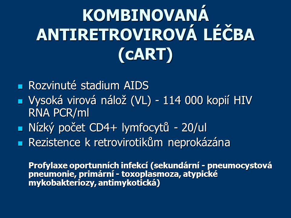 KOMBINOVANÁ ANTIRETROVIROVÁ LÉČBA (cART)  Rozvinuté stadium AIDS  Vysoká virová nálož (VL) - 114 000 kopií HIV RNA PCR/ml  Nízký počet CD4+ lymfocytů - 20/ul  Rezistence k retrovirotikům neprokázána Profylaxe oportunních infekcí (sekundární - pneumocystová pneumonie, primární - toxoplasmoza, atypické mykobakteriozy, antimykotická)