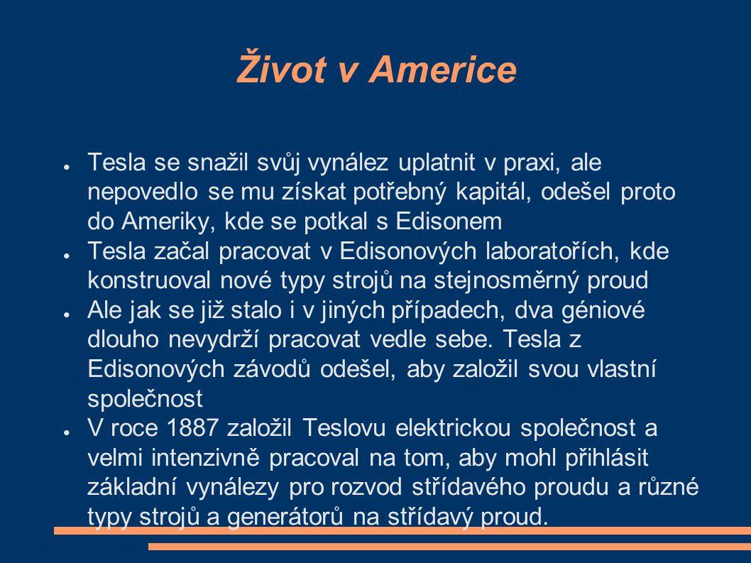 Život v Americe ● Tesla se snažil svůj vynález uplatnit v praxi, ale nepovedlo se mu získat potřebný kapitál, odešel proto do Ameriky, kde se potkal s