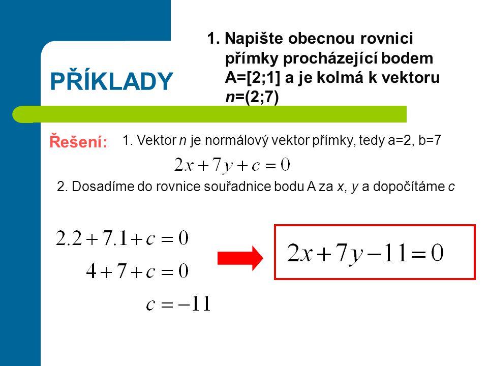 PŘÍKLADY 1. Napište obecnou rovnici přímky procházející bodem A=[2;1] a je kolmá k vektoru n=(2;7) Řešení: 1. Vektor n je normálový vektor přímky, ted