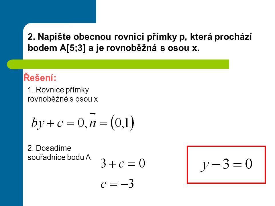 2. Napište obecnou rovnici přímky p, která prochází bodem A[5;3] a je rovnoběžná s osou x. Řešení: 1. Rovnice přímky rovnoběžné s osou x 2. Dosadíme s