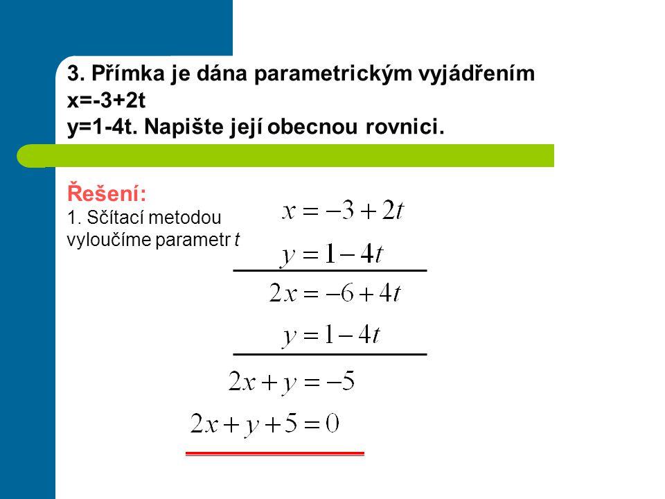 3. Přímka je dána parametrickým vyjádřením x=-3+2t y=1-4t. Napište její obecnou rovnici. Řešení: 1. Sčítací metodou vyloučíme parametr t