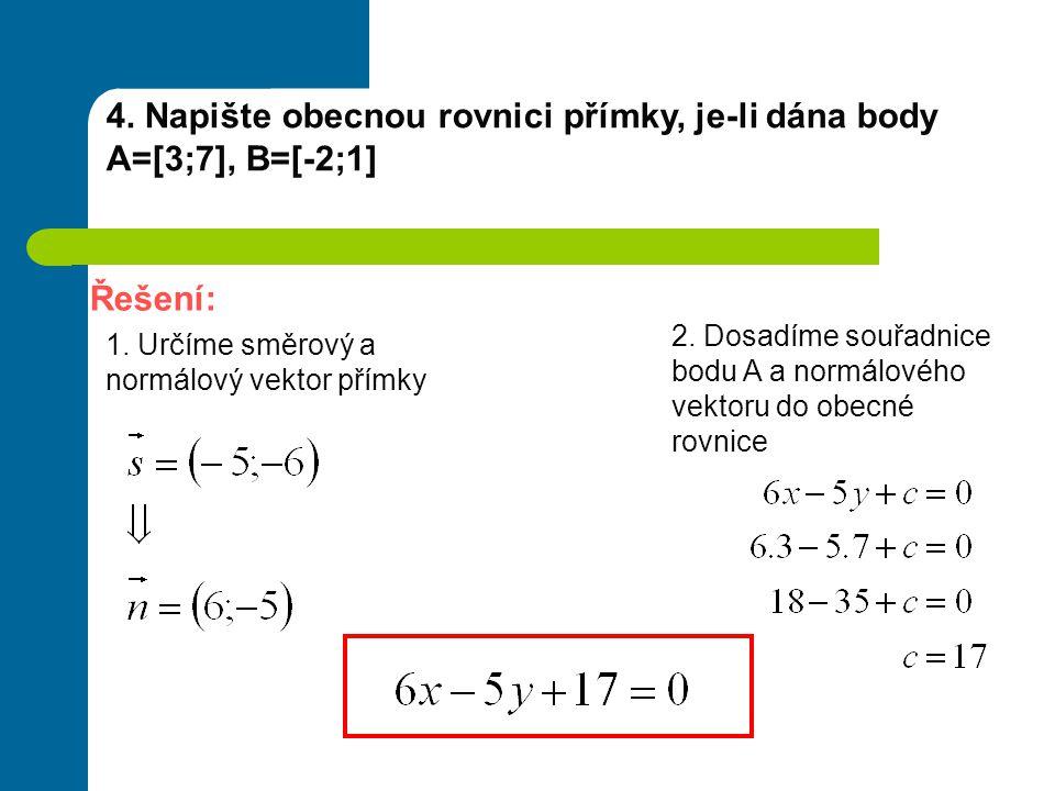 4. Napište obecnou rovnici přímky, je-li dána body A=[3;7], B=[-2;1] Řešení: 1. Určíme směrový a normálový vektor přímky 2. Dosadíme souřadnice bodu A