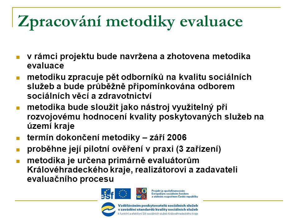 Zpracování metodiky evaluace  v rámci projektu bude navržena a zhotovena metodika evaluace  metodiku zpracuje pět odborníků na kvalitu sociálních služeb a bude průběžně připomínkována odborem sociálních věcí a zdravotnictví  metodika bude sloužit jako nástroj využitelný při rozvojovému hodnocení kvality poskytovaných služeb na území kraje  termín dokončení metodiky – září 2006  proběhne její pilotní ověření v praxi (3 zařízení)  metodika je určena primárně evaluátorům Královéhradeckého kraje, realizátorovi a zadavateli evaluačního procesu