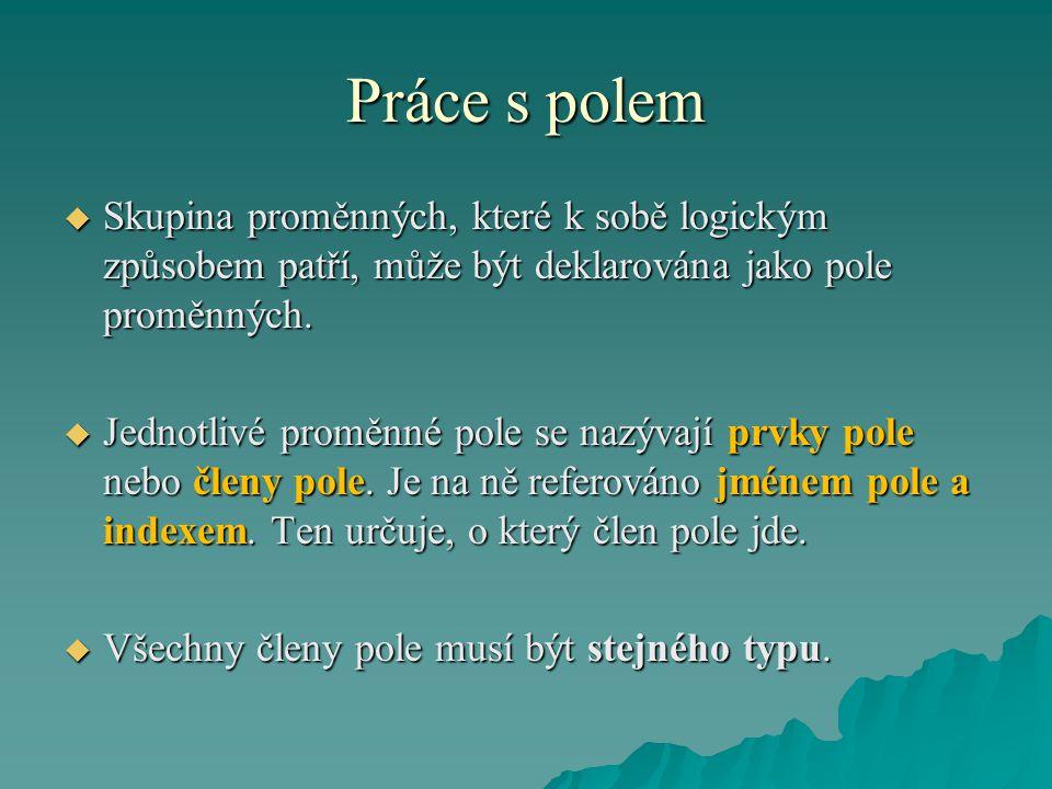 Práce s polem  Pole může být deklarováno v programové sekci var takto:  Pole může být deklarováno v programové sekci var takto:  Jméno : array [I1..I2] of TypProměnné ;  Jméno : array [I1..I2] of TypProměnné ;  Index I1 je počáteční hodnota indexu, I2 je konečná hodnota indexu.