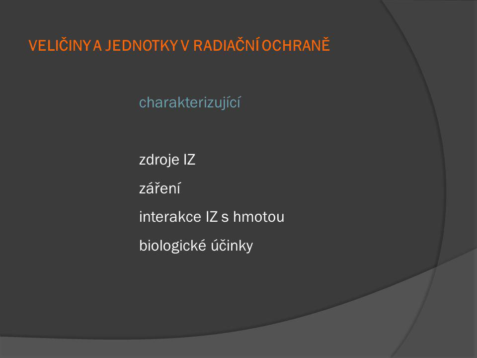 VELIČINY A JEDNOTKY CHARAKTERIZUJÍCÍ ZDROJE IONIZUJÍCÍHO ZÁŘENÍ Definice radioaktivity schopnost atomových jader samovolně se přeměňovat (včetně účasti elektronových obalů) za současného vzniku ionizujícího záření.