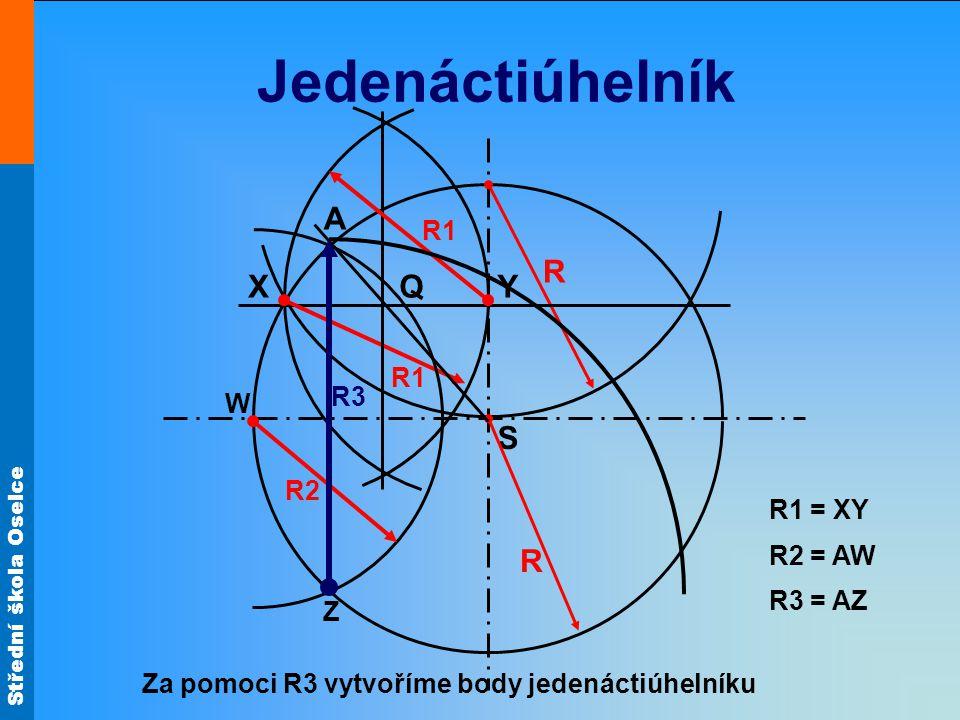 Střední škola Oselce Jedenáctiúhelník S X A Y R R R1 Q Z R2 R1 = XY R2 = AW W R3 = AZ R3 Za pomoci R3 vytvoříme body jedenáctiúhelníku