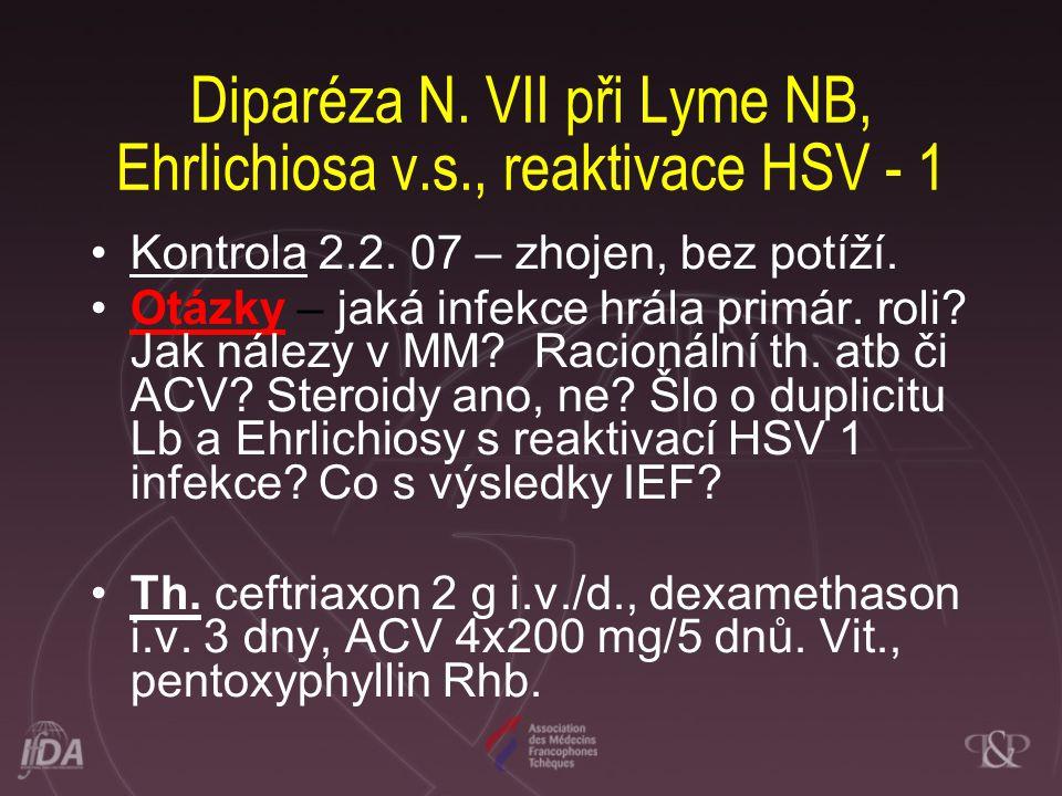 Diparéza N. VII při Lyme NB, Ehrlichiosa v.s., reaktivace HSV - 1 •Kontrola 2.2. 07 – zhojen, bez potíží. •Otázky – jaká infekce hrála primár. roli? J