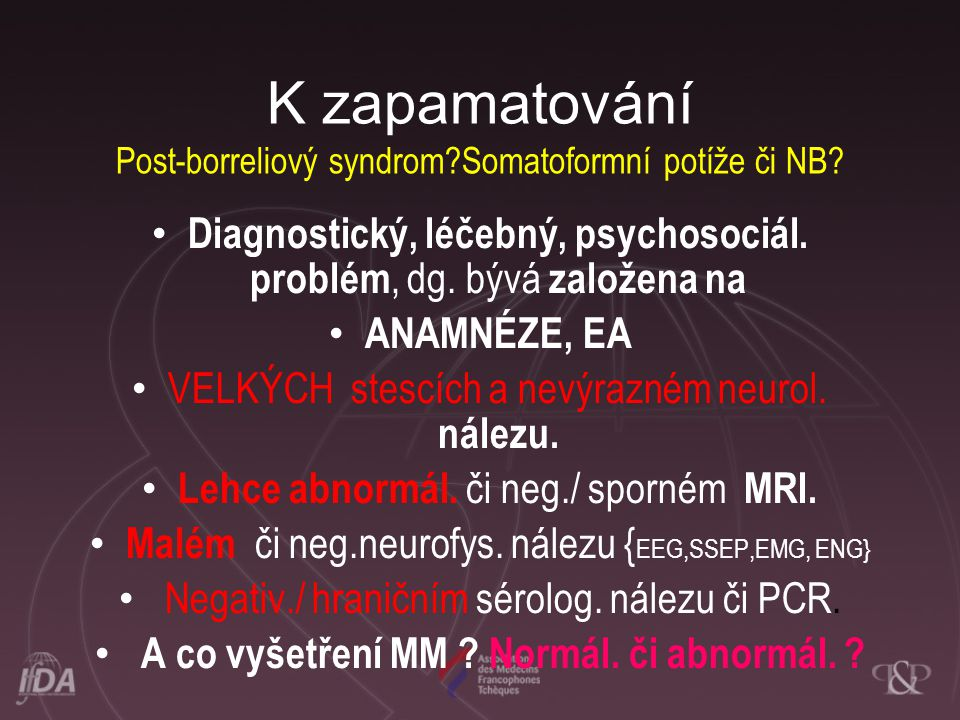 K zapamatování Post-borreliový syndrom?Somatoformní potíže či NB? • Diagnostický, léčebný, psychosociál. problém, dg. bývá založena na • ANAMNÉZE, EA