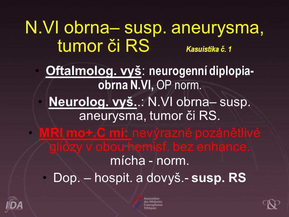 N.VI obrna– susp. aneurysma, tumor či RS Kasuistika č. 1 •Oftalmolog. vyš: neurogenní diplopia- obrna N.VI, OP norm. •Neurolog. vyš..: N.VI obrna– sus