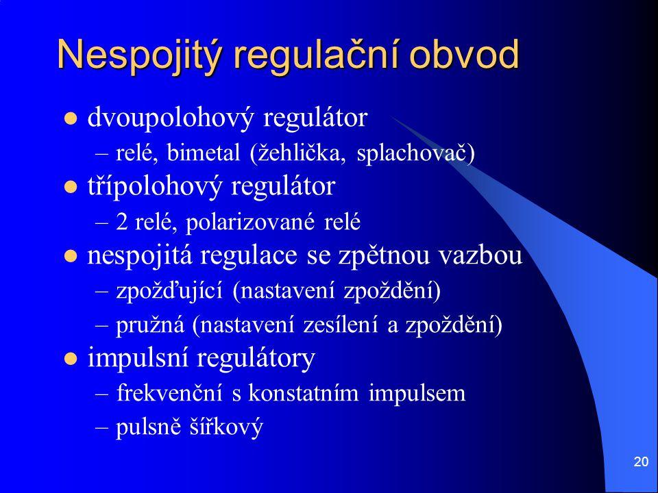20 Nespojitý regulační obvod  dvoupolohový regulátor –relé, bimetal (žehlička, splachovač)  třípolohový regulátor –2 relé, polarizované relé  nespo