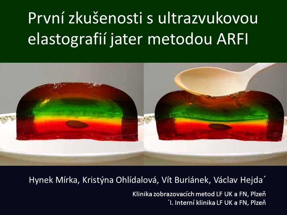 První zkušenosti s ultrazvukovou elastografií jater metodou ARFI Hynek Mírka, Kristýna Ohlídalová, Vít Buriánek, Václav Hejda´ Klinika zobrazovacích m