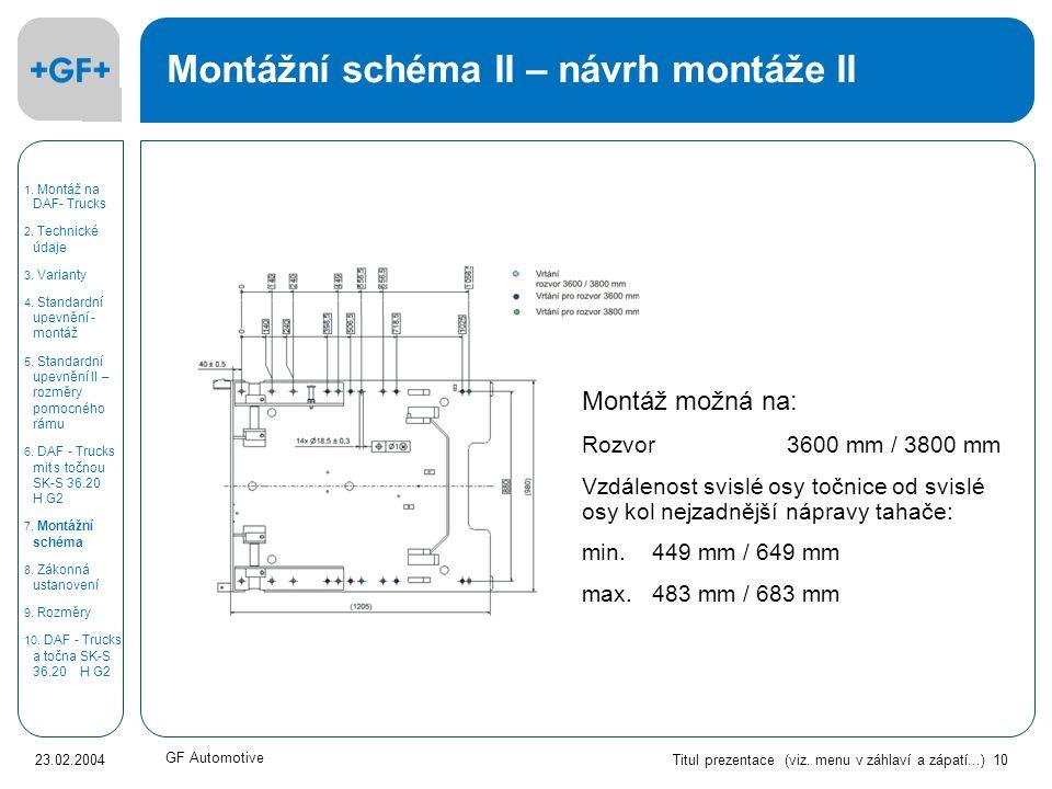 Titul prezentace (viz. menu v záhlaví a zápatí...) 10 23.02.2004 GF Automotive Montážní schéma II – návrh montáže II Montáž možná na: Rozvor 3600 mm /